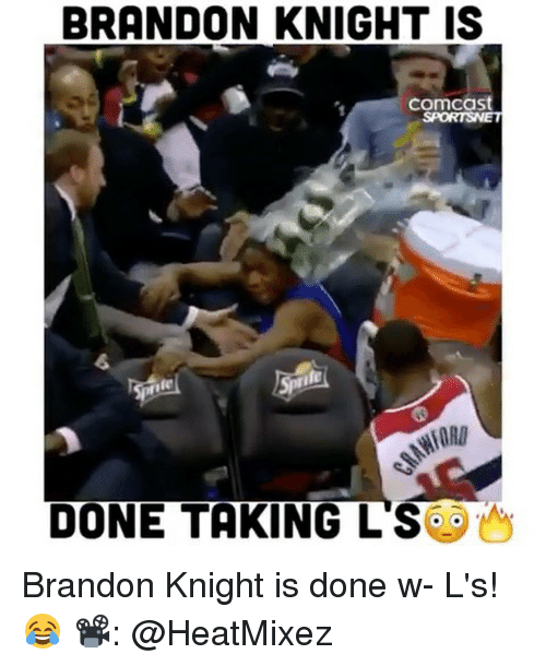 Taking Ls: BRANDON KNIGHT IS  Comcast  DONE TAKING LS Brandon Knight is done w- L's! 😂 📽: @HeatMixez