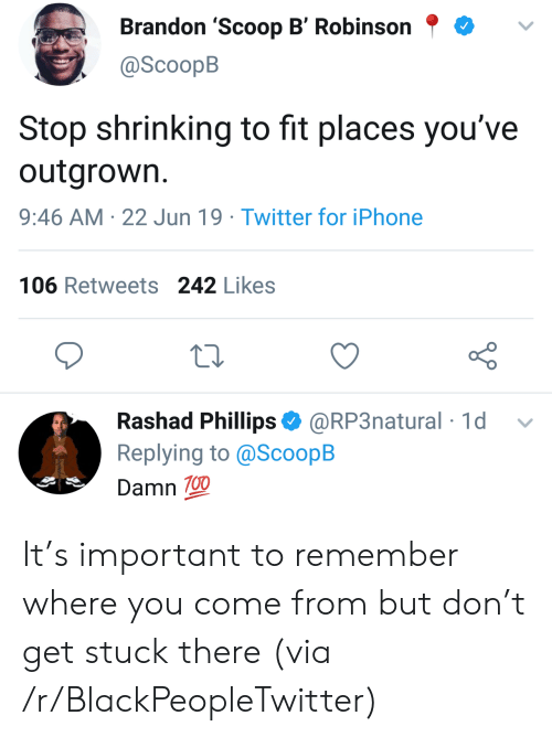 phillips: Brandon 'Scoop B' Robinson  @ScoopB  Stop shrinking to fit places you've  outgrown.  9:46 AM 22 Jun 19 Twitter for iPhone  106 Retweets 242 Likes  Rashad Phillips @RP3natural 1d  Replying to @ScoopB  Damn 100 It's important to remember where you come from but don't get stuck there (via /r/BlackPeopleTwitter)
