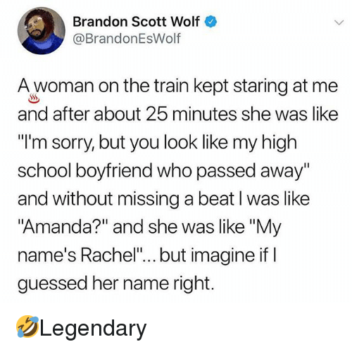 """ifl: Brandon Scott Wolf  @BrandonEsWolf  A woman on the train kept staring at me  and after about 25 minutes she was like  """"l'm sorry, but you look like my high  school boyfriend who passed away""""  and without missing a beat I was like  Amanda?"""" and she was like """"My  name's Rachel""""... but imagine ifl  guessed her name right. 🤣Legendary"""