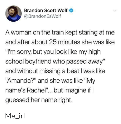 "imagine: Brandon Scott Wolf  @BrandonEsWolf  A woman on the train kept staring at me  and after about 25 minutes she was like  ""I'm sorry, but you look like my high  school boyfriend who passed away""  and without missing a beat I was like  ""Amanda?"" and she was like ""My  name's Rachel""... but imagine if I  guessed her name right. Me_irl"