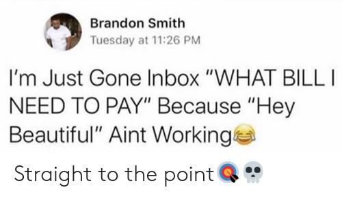 "Inbox: Brandon Smith  Tuesday at 11:26 PM  I'm Just Gone Inbox ""WHAT BILL  NEED TO PAY"" Because ""Hey  Beautiful"" Aint Working Straight to the point🎯💀"