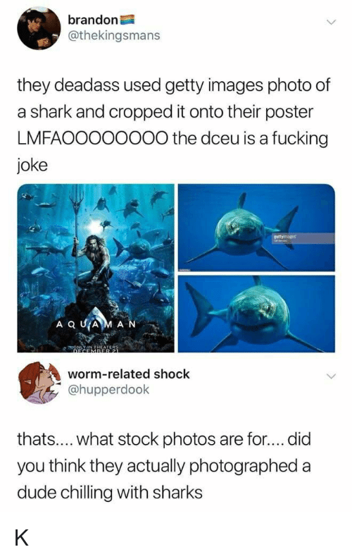 Dude, Fucking, and Shark: brandon  @thekingsmans  they deadass used getty images photo of  a shark and cropped it onto their poster  LMFAOOO00000 the dceu is a fucking  joke  CONLYIN THEATERS  worm-related shock  У @hupperdook  thats.... what stock photos are for.... did  you think they actually photographed a  dude chilling with sharks K