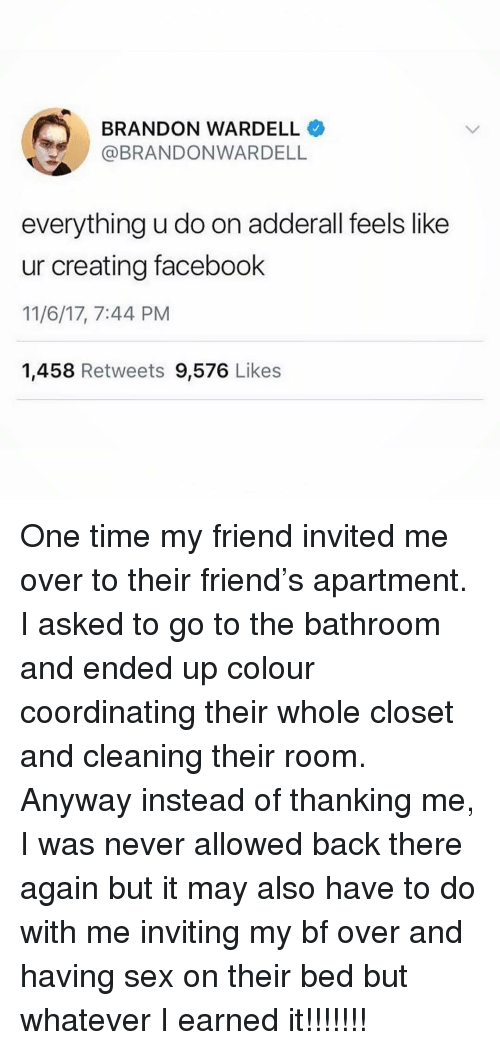 Adderall: BRANDON WARDELL  BRANDONWARDELL  everything u do on adderall feels like  ur creating facebook  11/6/17, 7:44 PM  1,458 Retweets 9,576 Likes One time my friend invited me over to their friend's apartment. I asked to go to the bathroom and ended up colour coordinating their whole closet and cleaning their room. Anyway instead of thanking me, I was never allowed back there again but it may also have to do with me inviting my bf over and having sex on their bed but whatever I earned it!!!!!!!