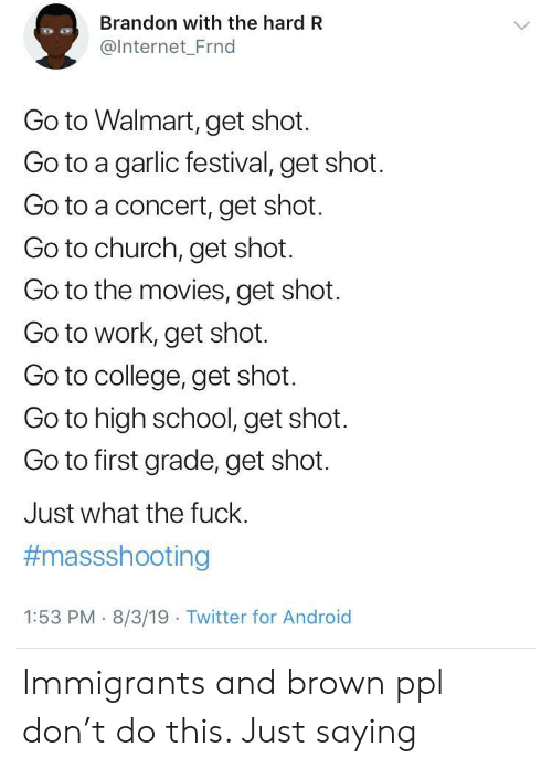 Immigrants: Brandon with the hard R  @Internet_Frnd  Go to Walmart, get shot.  Go to a garlic festival, get shot.  Go to a concert, get shot.  Go to church, get shot.  Go to the movies, get shot.  Go to work, get shot.  Go to college, get shot.  Go to high school, get shot.  Go to first grade, get shot.  Just what the fuck.  #massshooting  1:53 PM 8/3/19 Twitter for Android Immigrants and brown ppl don't do this. Just saying