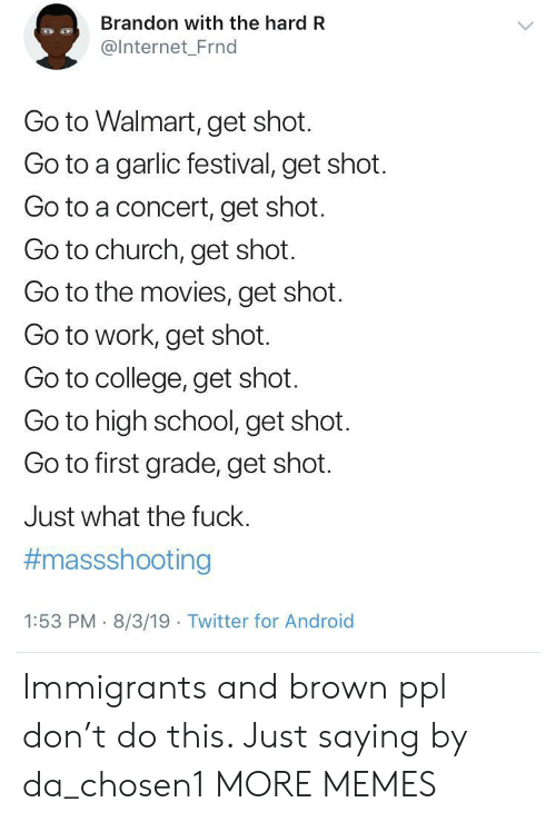 Immigrants: Brandon with the hard R  @Internet_Frnd  Go to Walmart, get shot.  Go to a garlic festival, get shot.  Go to a concert, get shot.  Go to church, get shot.  Go to the movies, get shot  Go to work, get shot.  Go to college, get shot.  Go to high school, get shot.  Go to first grade, get shot.  Just what the fuck.  #massshooting  1:53 PM 8/3/19 Twitter for Android Immigrants and brown ppl don't do this. Just saying by da_chosen1 MORE MEMES