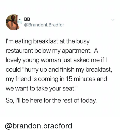 "Breakfast, Restaurant, and Today: @BrandonLBradfor  I'm eating breakfast at the busy  restaurant below my apartment. A  lovely young woman just asked me if I  could ""hurry up and finish my breakfast,  my friend is coming in 15 minutes and  we want to take your seat.""  So, I'll be here for the rest of today. @brandon.bradford"
