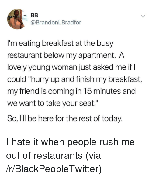 "Blackpeopletwitter, Breakfast, and Restaurant: @BrandonLBradfor  I'm eating breakfast at the busy  restaurant below my apartment. A  lovely young woman just asked me if I  could ""hurry up and finish my breakfast,  my friend is coming in 15 minutes and  we want to take your seat.""  So, I'll be here for the rest of today. I hate it when people rush me out of restaurants (via /r/BlackPeopleTwitter)"