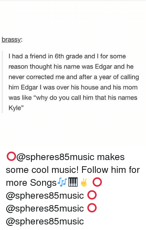 """Kylee: brassy:  I had a friend in 6th grade and I for some  reason thought his name was Edgar and he  never corrected me and after a year of calling  him Edgar I was over his house and his mom  was like """"why do you call him that his names  Kyle"""" ⭕@spheres85music makes some cool music! Follow him for more Songs🎶🎹✌️ ⭕@spheres85music ⭕@spheres85music ⭕@spheres85music"""