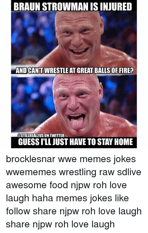 Wwe Memes: BRAUN STROWMAN ISINJURED  AND CANTWRESTLE AT GREAT OF FIRE?  COSTILLREAL2USIONTWITTER  GUESSILL JUST HAVETO STAY HOME brocklesnar wwe memes jokes wwememes wrestling raw sdlive awesome food njpw roh love laugh haha memes jokes like follow share njpw roh love laugh share njpw roh love laugh