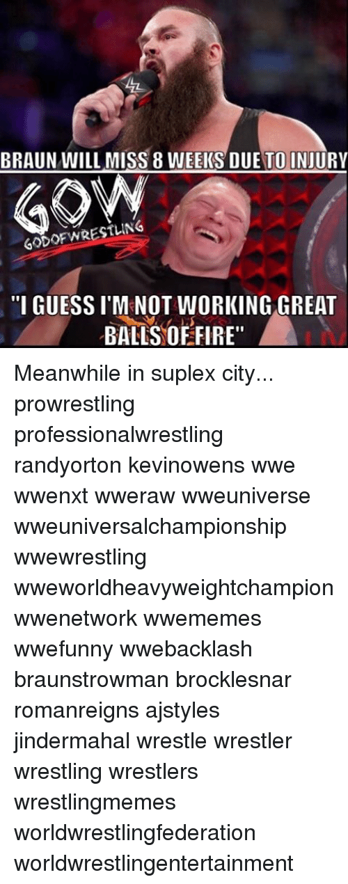 "Suplexed: BRAUN WILL MISS 8 WEEKS DUE TO INJURY  60DOFWRESTLING  ""I GUESSI M NOT WORKING GREAT  BALLS OF FIRE"" Meanwhile in suplex city... prowrestling professionalwrestling randyorton kevinowens wwe wwenxt wweraw wweuniverse wweuniversalchampionship wwewrestling wweworldheavyweightchampion wwenetwork wwememes wwefunny wwebacklash braunstrowman brocklesnar romanreigns ajstyles jindermahal wrestle wrestler wrestling wrestlers wrestlingmemes worldwrestlingfederation worldwrestlingentertainment"