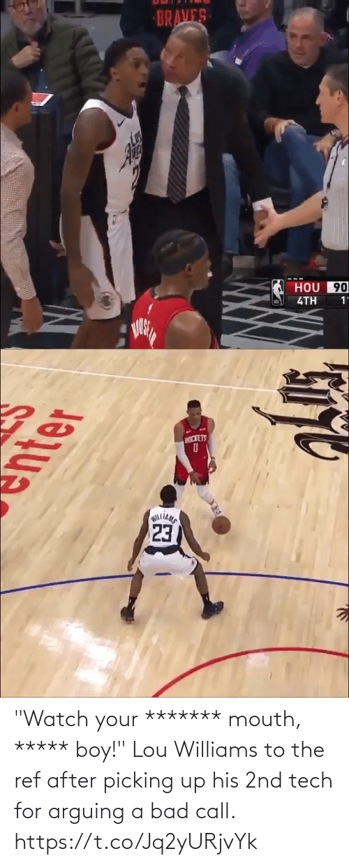 "The Ref: BRAVES  HOU 90  4TH  1'   PICKETS  23  WILLIAMS ""Watch your ******* mouth, ***** boy!""  Lou Williams to the ref after picking up his 2nd tech for arguing a bad call. https://t.co/Jq2yURjvYk"