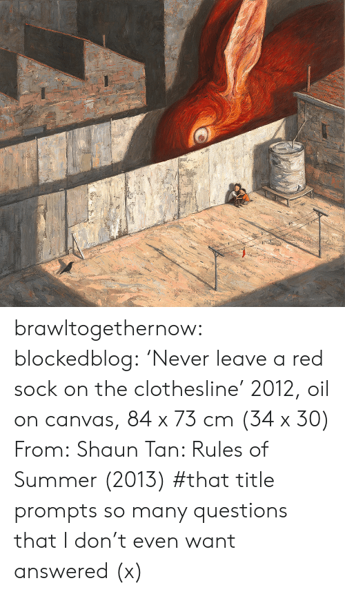 prompt: brawltogethernow:  blockedblog:  'Never leave a red sock on the clothesline' 2012, oil on canvas, 84 x 73 cm (34 x 30) From: Shaun Tan: Rules of Summer (2013)   #that title prompts so many questions that I don't even want answered (x)