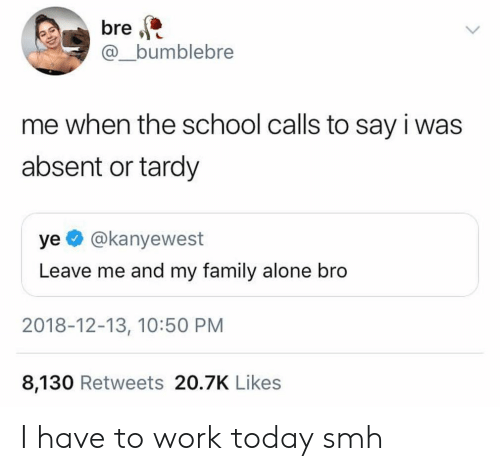 bre: bre  @_bumblebre  me when the school calls to say i was  absent or tardy  ye @kanyewest  Leave me and my family alone bro  2018-12-13, 10:50 PM  8,130 Retweets 20.7K Like:s I have to work today smh