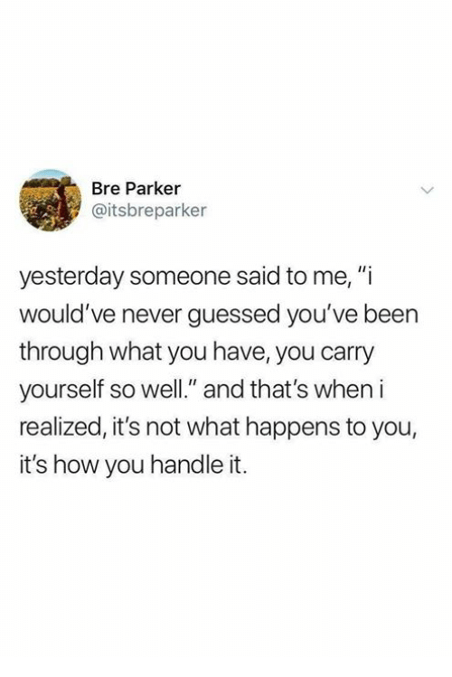 "bre: Bre Parker  @itsbreparker  yesterday someone said to me, ""i  would've never guessed you've been  through what you have, you carry  yourself so well."" and that's when i  realized, it's not what happens to you,  it's how you handle it."