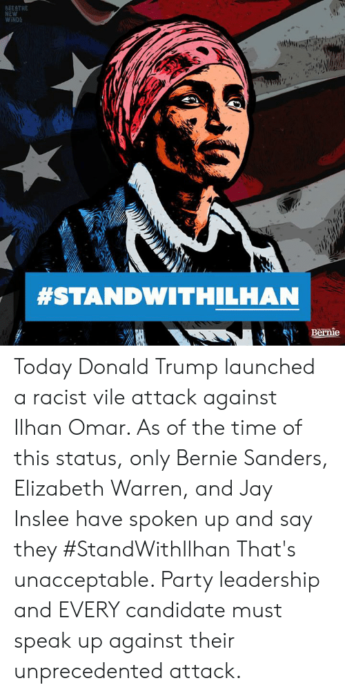 Bernie Sanders, Donald Trump, and Elizabeth Warren: BRE THE  NEW  WIND  #STANDWITHILHAN  Bernie Today Donald Trump launched a racist vile attack against Ilhan Omar. As of the time of this status, only Bernie Sanders, Elizabeth Warren, and Jay Inslee have spoken up and say they #StandWithIlhan  That's unacceptable. Party leadership and EVERY candidate must speak up against their unprecedented attack.
