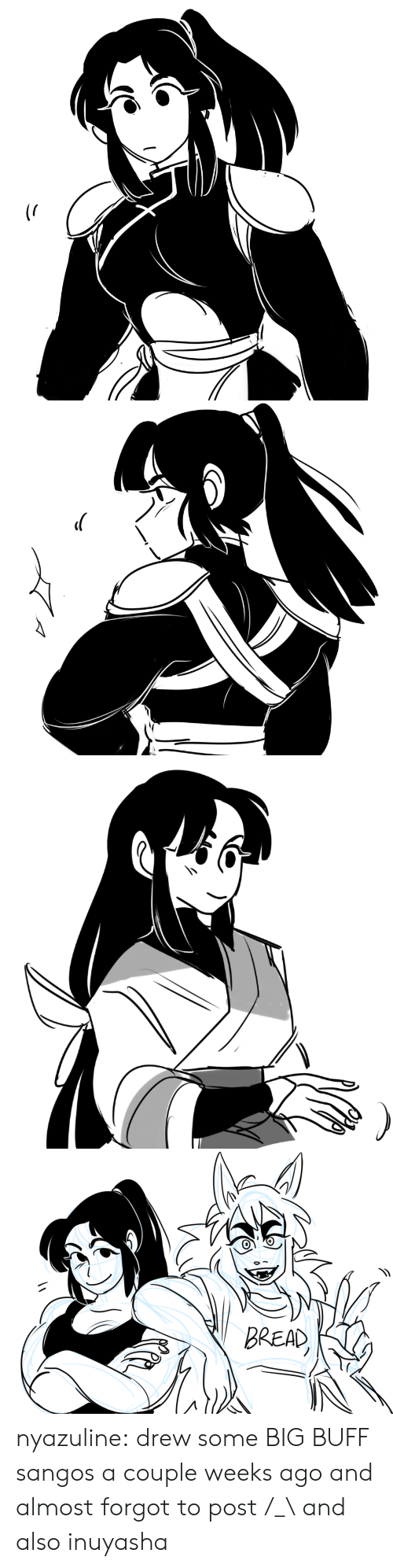 drew: BREAD nyazuline: drew some BIG BUFF sangos a couple weeks ago and almost forgot to post /_\  and also inuyasha