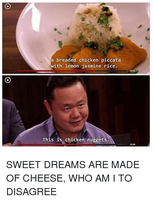 Memes, Who Am I, and 🤖: breaded chicken piccata  ith lemon jasmine rice  This is chicken nuggets SWEET DREAMS ARE MADE OF CHEESE, WHO AM I TO DISAGREE
