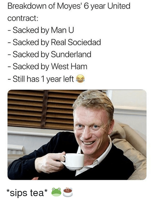 Sociedad: Breakdown of Moyes' 6 year United  contract:  Sacked by Man U  Sacked by Real Sociedad  - Sacked by Sunderland  - Sacked by West Ham  - Still has 1 year left *sips tea* 🐸☕️