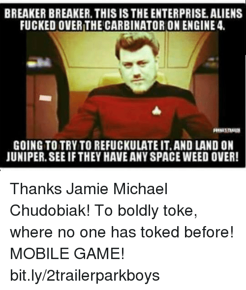 Enterprise: BREAKER BREAKER. THIS IS THE ENTERPRISE. ALIENS  FUCKED OVER THE CARBINATORONENGINE 4  GOING TO TRY TO REFUCKULATE IT.AND LAND ON  JUNIPER. SEE IF THEY HAVE ANY SPACE WEED OVER Thanks Jamie Michael Chudobiak! To boldly toke, where no one has toked before! MOBILE GAME! bit.ly/2trailerparkboys