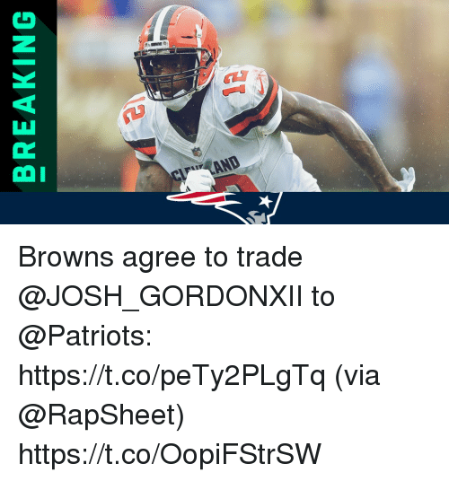 Memes, Patriotic, and Browns: BREAKING  12 Browns agree to trade @JOSH_GORDONXII to @Patriots: https://t.co/peTy2PLgTq (via @RapSheet) https://t.co/OopiFStrSW