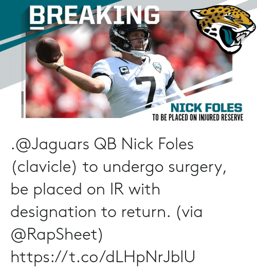 jaguars: BREAKING  $7  NICK FOLES .@Jaguars QB Nick Foles (clavicle) to undergo surgery, be placed on IR with designation to return. (via @RapSheet) https://t.co/dLHpNrJblU