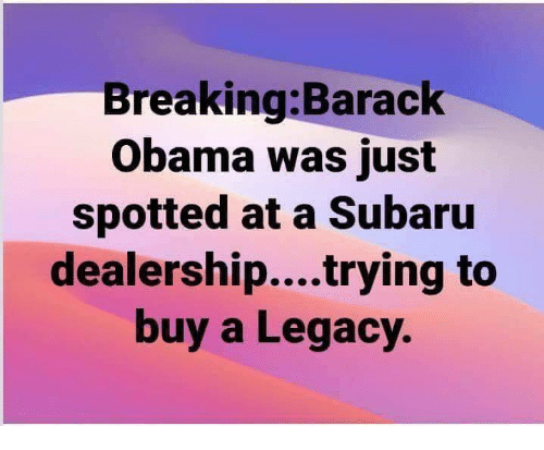 Memes, Obama, and Barack Obama: Breaking:Barack  Obama was just  spotted at a Subaru  dealership....trying to  buy a Legacy.