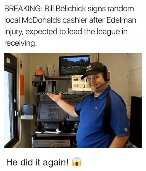 Bill Belichick, McDonalds, and Nfl: BREAKING: Bill Belichick signs random  local McDonalds cashier after Edelman  injury, expected to lead the league in  receiving.  睦1刁 He did it again! 😱