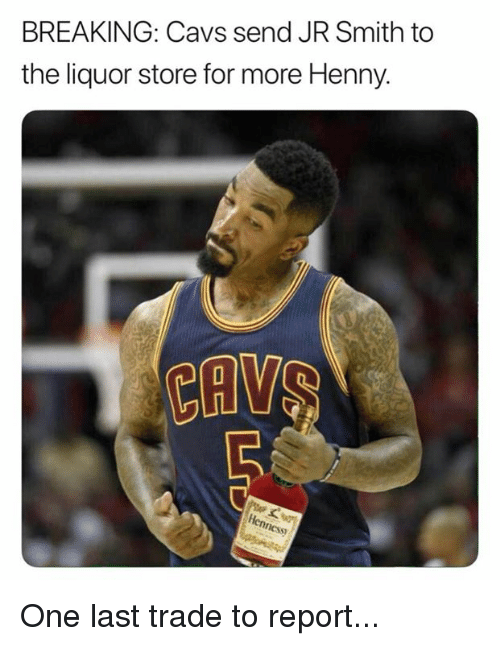 J.R. Smith: BREAKING: Cavs send JR Smith to  the liquor store for more Henny.  S) One last trade to report...