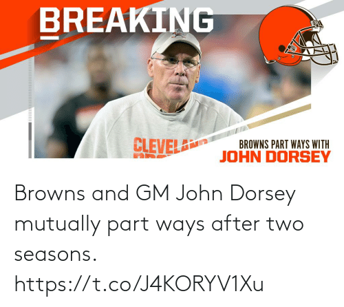Browns: BREAKING  CLEVEL  BROWNS PART WAYS WITH  JOHN DORSEY Browns and GM John Dorsey mutually part ways after two seasons. https://t.co/J4KORYV1Xu