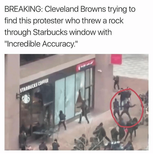 """Cleveland Brown: BREAKING: Cleveland Browns trying to  find this protester who threw a rock  through Starbucks window with  """"Incredible Accuracy."""""""