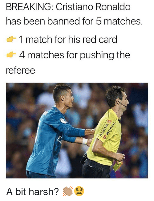 red card: BREAKING: Cristiano Ronaldo  has been banned for 5 matches.  1 match for his red card  4 matches for pushing the  referee A bit harsh? 👏🏽😫