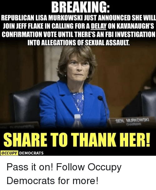 Fbi, Memes, and 🤖: BREAKING:IPEASHEIL  REPUBLICAN LISA MURKOWSKI JUST ANNOUNCED SHE WILL  OIN JEFF FLAKE IN CALLING FOR A DELAY ON KAVANAUGH'S  CONFIRMATION VOTE UNTIL THERE'S AN FBI INVESTIGATION  INTO ALLEGATIONS OF SEXUAL ASSAULT  SHARE TO THANK HER!  DEMOCRATS Pass it on! Follow Occupy Democrats for more!