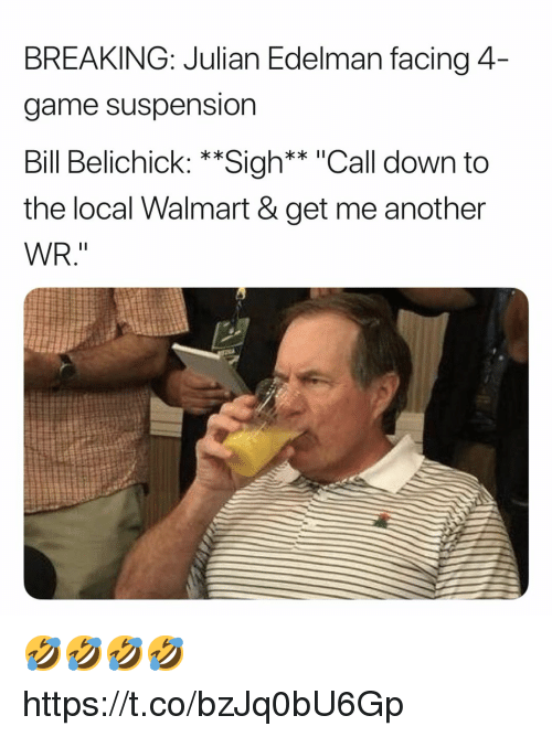 "edelman: BREAKING: Julian Edelman facing 4  game suspension  Bill Belichick: **Sigh** ""Call down to  the local Walmart & get me another  WR."" 🤣🤣🤣🤣 https://t.co/bzJq0bU6Gp"