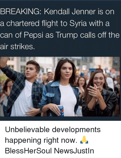 off the air: BREAKING: Kendall Jenner is on  a chartered flight to Syria with a  can of Pepsi as Trump calls off the  air strikes. Unbelievable developments happening right now. 🙏 BlessHerSoul NewsJustIn