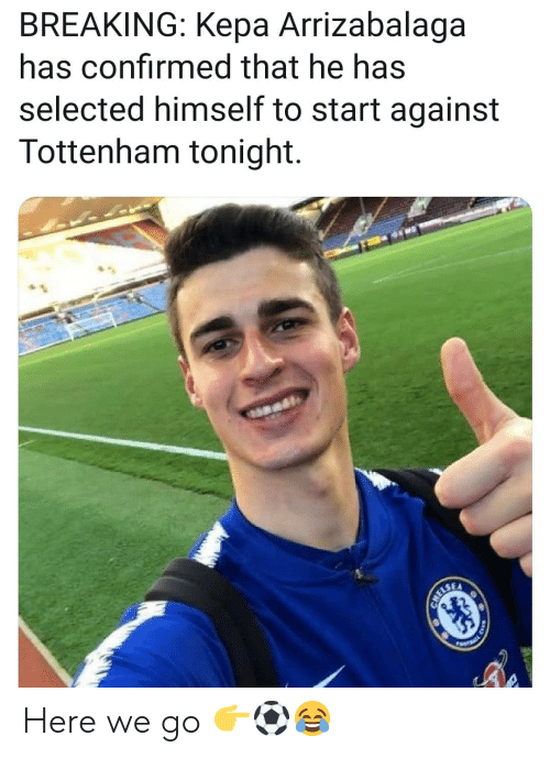 Memes, Selected, and 🤖: BREAKING: Kepa Arrizabalaga  has confirmed that he has  selected himself to start against  Tottenham tonight. Here we go 👉⚽️😂