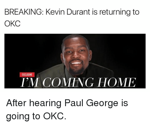 Im Coming Home: BREAKING: Kevin Durant is returning to  OKC  EXCLUSIVE  IM COMING HOME After hearing Paul George is going to OKC.
