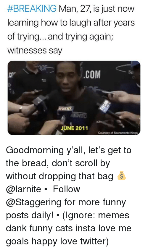 """Cats, Dank, and Funny:  #BREAKING Man, 27, is just now  learning how to laugh after years  of trying... and trying again,  witnesses say  .cOM  Sp  СР""""  ENTO  JUNE 2011  Counesy oSacramento Kings Goodmorning y'all, let's get to the bread, don't scroll by without dropping that bag 💰 @larnite • ➫➫➫ Follow @Staggering for more funny posts daily! • (Ignore: memes dank funny cats insta love me goals happy love twitter)"""