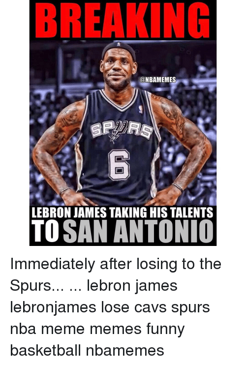 Cavs, LeBron James, and Memes: BREAKING  @NBAMEMES  LEBRON JAMES TAKING HIS TALENTS  TO  SAN ANTONIO Immediately after losing to the Spurs... ... lebron james lebronjames lose cavs spurs nba meme memes funny basketball nbamemes