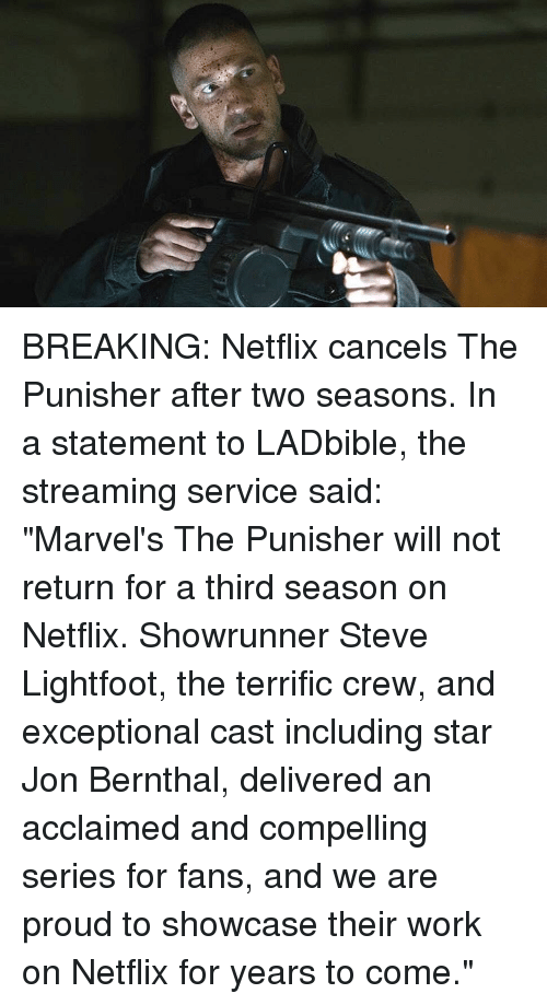 "Memes, Netflix, and Work: BREAKING: Netflix cancels The Punisher after two seasons. In a statement to LADbible, the streaming service said: ""Marvel's The Punisher will not return for a third season on Netflix. Showrunner Steve Lightfoot, the terrific crew, and exceptional cast including star Jon Bernthal, delivered an acclaimed and compelling series for fans, and we are proud to showcase their work on Netflix for years to come."""