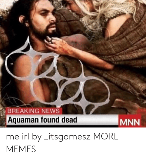 Dank, Memes, and News: BREAKING NEWS  Aquaman found dead  MNN me irl by _itsgomesz MORE MEMES