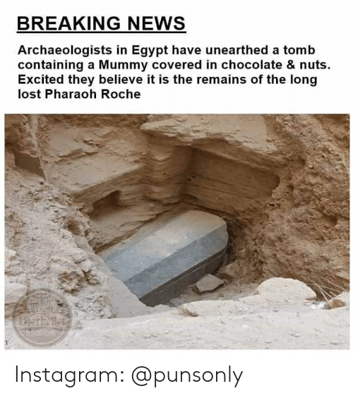 Instagram, News, and Lost: BREAKING NEWS  Archaeologists in Egypt have unearthed a tomb  containing a Mummy covered in chocolate & nuts.  Excited they believe it is the remains of the long  lost Pharaoh Roche  AIOSHONE Instagram: @punsonly