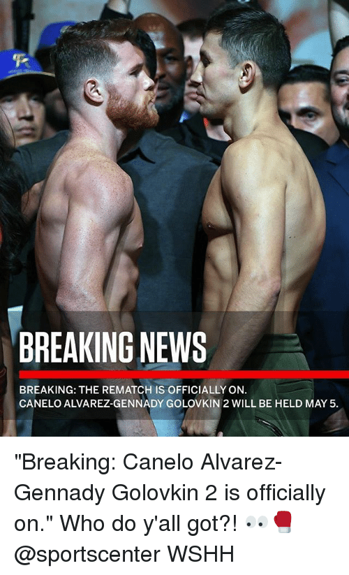 "May 5: BREAKING NEWS  BREAKING: THE REMATCH IS OFFICIALLY ON.  CANELO ALVAREZ-GENNADY GOLOVKIN 2 WILL BE HELD MAY 5 ""Breaking: Canelo Alvarez-Gennady Golovkin 2 is officially on."" Who do y'all got?! 👀🥊 @sportscenter WSHH"
