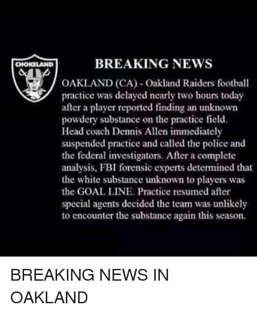 Oakland Raider: BREAKING NEWS  CHOKELAND  OAKLAND (CA) Oakland Raiders football  practice was delayed nearly two hours today  after a player reported finding an unknown  powdery substance on the practice field.  Head coach Dennis Allen immediately  suspended practice and called the police and  the federal investigators. After a complete  analysis, FBI forensic experts detemined that  the white substance unknown to players was  the GOAL LINE. Practice resumed after  special agents decided the team was unlikely  to encounter the substance again this season. BREAKING NEWS IN OAKLAND