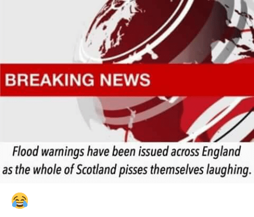 England, Memes, and News: BREAKING NEWS  Flood warnings have been issued across England  as the whole of Scotland pisses themselves laughing. 😂