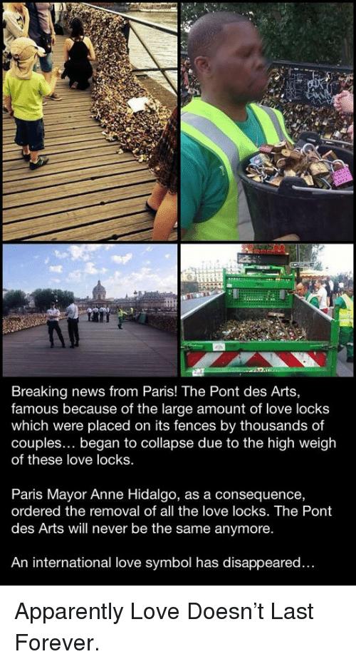 Apparently, Love, and News: Breaking news from Paris! The Pont des Arts,  famous because of the large amount of love locks  which were placed on its fences by thousands of  couples... began to collapse due to the high weigh  of these love locks.  Paris Mayor Anne Hidalgo, as a consequence,  ordered the removal of all the love locks. The Pont  des Arts will never be the same anymore.  An international love symbol has disappeared... <p>Apparently Love Doesn't Last Forever.</p>