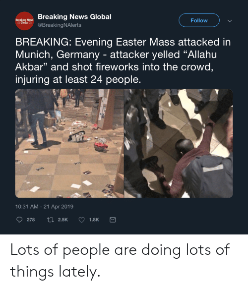 "Allahu Akbar, Easter, and News: Breaking News Global  Follow  Breaking News  Global l BreakingNAlerts  BREAKING: Evening Easter Mass attacked in  Munich, Germany - attacker yelled ""Allahu  Akbar"" and shot fireworks into the crowd,  injuring at least 24 people  13  10:31 AM - 21 Apr 2019 Lots of people are doing lots of things lately."