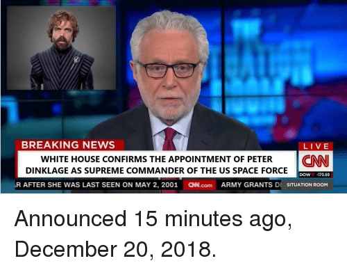 News Live: BREAKING NEWS  LIVE  WHITE HOUSE CONFIRMS THE APPOINTMENT OF PETER CNN  DINKLAGE AS SUPREME COMMANDER OF THE US SPACE FORCE  DOW-170.69  R AFTER SHE WAS LAST SEEN ON MAY 2, 2001 N.com ARMY GRANTS DI SITUATION ROOM Announced 15 minutes ago, December 20, 2018.