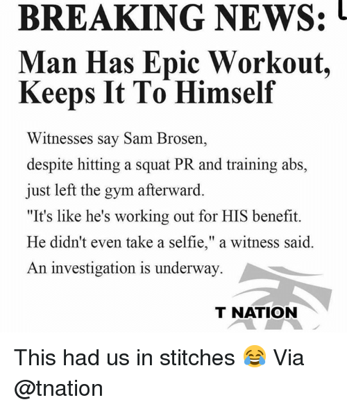 """Gym, News, and Selfie: BREAKING NEWS:  Man Has Epic Workout,  Keeps It To Himself  Witnesses say Sam Brosen,  despite hitting a squat PR and training abs,  just left the gym afterward.  """"It's like he's working out for HIS benefit.  He didn't even take a selfie,"""" a witness said.  An investigation is underway  T NATION This had us in stitches 😂 Via @tnation"""