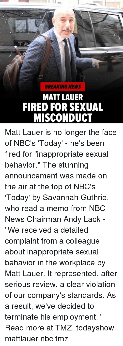 "Memes, News, and Breaking News: BREAKING NEWS  MATT LAUER  FIRED FOR SEXUAL  MISCONDUCT Matt Lauer is no longer the face of NBC's 'Today' - he's been fired for ""inappropriate sexual behavior."" The stunning announcement was made on the air at the top of NBC's 'Today' by Savannah Guthrie, who read a memo from NBC News Chairman Andy Lack - ""We received a detailed complaint from a colleague about inappropriate sexual behavior in the workplace by Matt Lauer. It represented, after serious review, a clear violation of our company's standards. As a result, we've decided to terminate his employment."" Read more at TMZ. todayshow mattlauer nbc tmz"