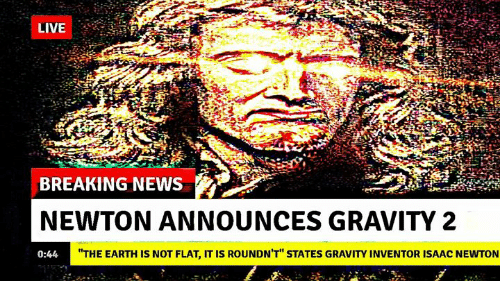 "News, Breaking News, and Earth: BREAKING NEWS  NEWTON ANNOUNCES GRAVITY 2  0:44  HTHE EARTH IS NOT FLAT, IT IS ROUNDN'T"" STATES GRAVITY INVENTOR ISAAC NEWTON"